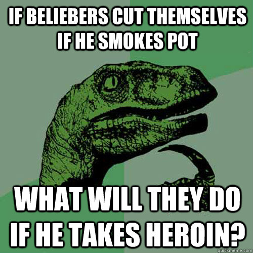 If Beliebers cut themselves if he smokes pot what will they do if he takes heroin? - If Beliebers cut themselves if he smokes pot what will they do if he takes heroin?  Philosoraptor