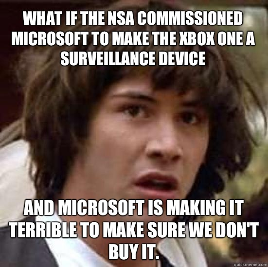 What if the NSA commissioned Microsoft to make the Xbox One a surveillance device And Microsoft is making it terrible to make sure we don't buy it.  - What if the NSA commissioned Microsoft to make the Xbox One a surveillance device And Microsoft is making it terrible to make sure we don't buy it.   conspiracy keanu