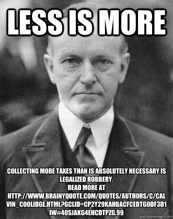Less Is More Collecting more taxes than is absolutely necessary is legalized robbery. Read more at http://www.brainyquote.com/quotes/authors/c/calvin_coolidge.html?gclid=CP2Y29KAhbACFcEDtgodf3D1iw#40sJAKG4ehcdTPzg.99