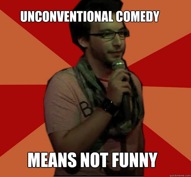 Unconventional Comedy Means not funny