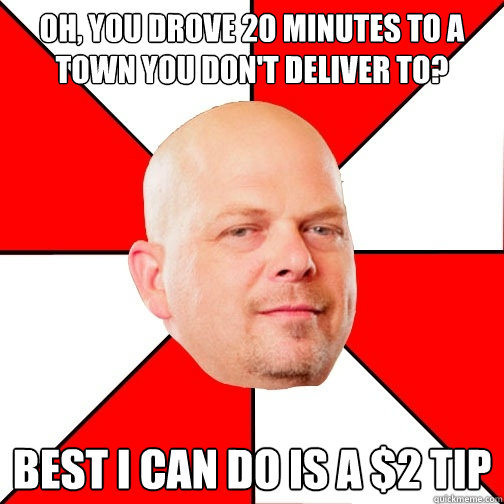 Oh, you drove 20 minutes to a town you don't deliver to? Best I can do is a $2 tip - Oh, you drove 20 minutes to a town you don't deliver to? Best I can do is a $2 tip  Pawn Star