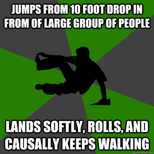 Jumps from 10 foot drop in from of large group of people Lands softly, rolls, and causally keeps walking