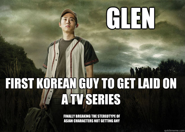Glen First Korean guy to get laid on a TV series Finally breaking the stereotype of asian characters not getting any