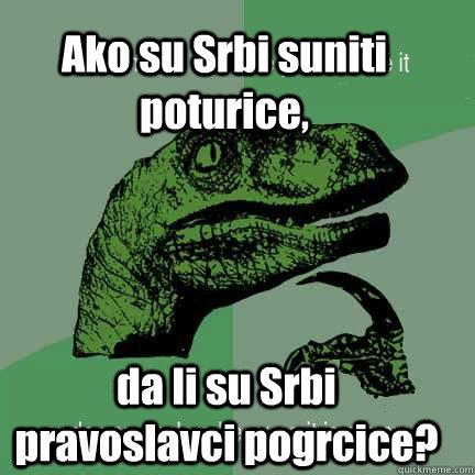 Ako su Srbi suniti poturice, da li su Srbi pravoslavci pogrcice?  T-rex arms