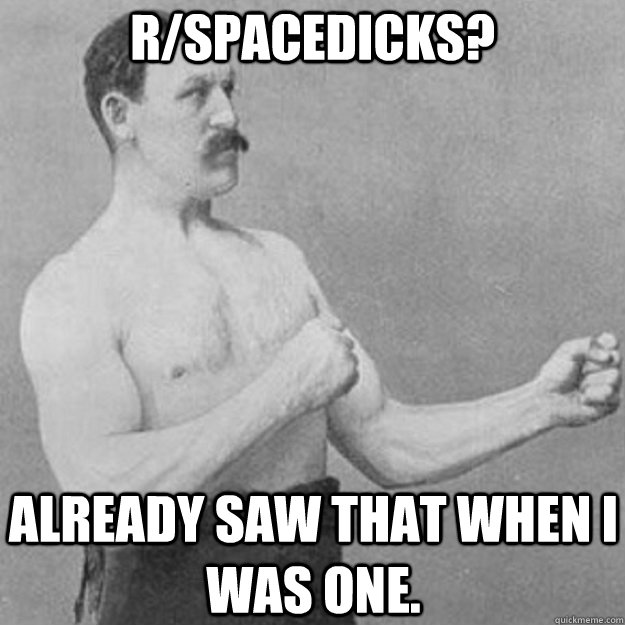 r/spacedicks? Already saw that when I was one. - r/spacedicks? Already saw that when I was one.  overly manly man