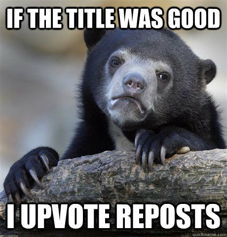 if the title was good i upvote reposts - if the title was good i upvote reposts  Confession Bear