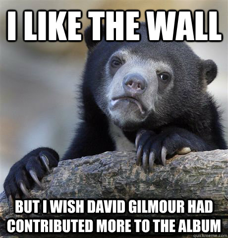 I like the Wall but i wish David gilmour had contributed more to the album  - I like the Wall but i wish David gilmour had contributed more to the album   Confession Bear