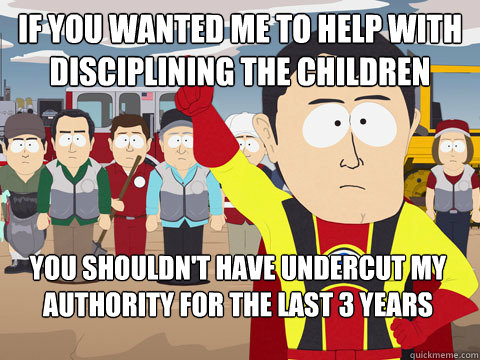If you wanted me to help with disciplining the children you shouldn't have undercut my authority for the last 3 years - If you wanted me to help with disciplining the children you shouldn't have undercut my authority for the last 3 years  Captain Hindsight