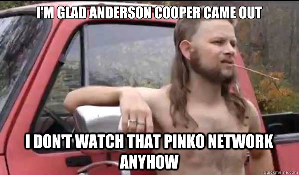 I'm glad Anderson Cooper came out I don't watch that pinko network anyhow - I'm glad Anderson Cooper came out I don't watch that pinko network anyhow  Almost Politically Correct Redneck