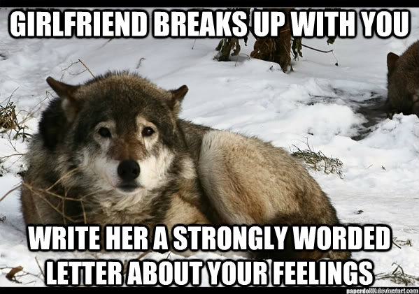 Girlfriend breaks up with you write her a strongly worded letter about your feelings - Girlfriend breaks up with you write her a strongly worded letter about your feelings  Depressed Insanity Wolf