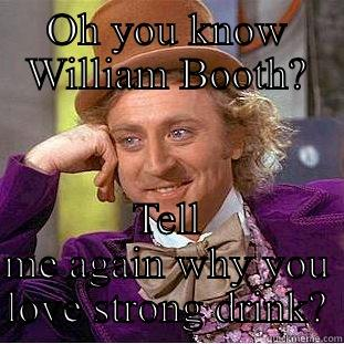 OH YOU KNOW WILLIAM BOOTH? TELL ME AGAIN WHY YOU LOVE STRONG DRINK? Creepy Wonka