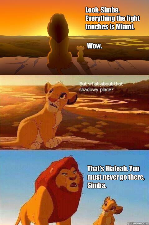 Look, Simba. Everything the light touches is Miami. Wow. That's Hialeah. You must never go there, Simba.  - Look, Simba. Everything the light touches is Miami. Wow. That's Hialeah. You must never go there, Simba.   Lion King Shadowy Place