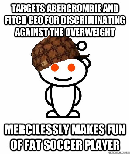 Targets Abercrombie and Fitch CEO for discriminating against the overweight Mercilessly makes fun of fat soccer player - Targets Abercrombie and Fitch CEO for discriminating against the overweight Mercilessly makes fun of fat soccer player  Scumbag Redditor