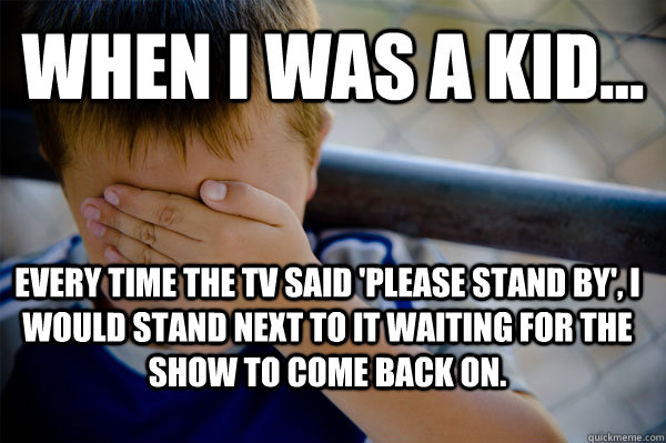 WHEN I WAS A KID... Every time the tv said 'please stand by', I would stand next to it waiting for the show to come back on.  - WHEN I WAS A KID... Every time the tv said 'please stand by', I would stand next to it waiting for the show to come back on.   Confession kid