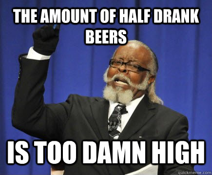 The Amount of Half Drank Beers Is too damn high - The Amount of Half Drank Beers Is too damn high  Too Damn High