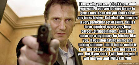I know who you are.  I don't know what you want. If you are looking for me to give a fuck, I can tell you I don't have any fucks to give.  But what I do have are a very particular set of skills;  skills I have acquired over a very long career...of slappin - I know who you are.  I don't know what you want. If you are looking for me to give a fuck, I can tell you I don't have any fucks to give.  But what I do have are a very particular set of skills;  skills I have acquired over a very long career...of slappin  Taken