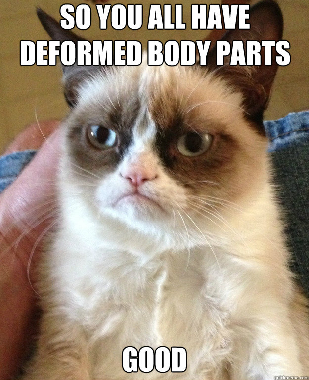 So you all have deformed body parts good - So you all have deformed body parts good  Misc