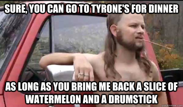 Sure, you can go to Tyrone's for dinner as long as you bring me back a slice of watermelon and a drumstick - Sure, you can go to Tyrone's for dinner as long as you bring me back a slice of watermelon and a drumstick  Almost Politically Correct Redneck