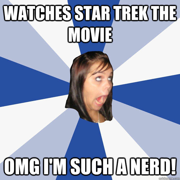 watches star trek the movie omg I'm such a nerd!  Annoying Facebook Girl