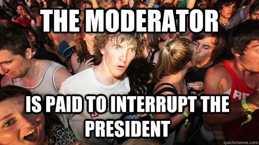 The moderator is paid to interrupt the president - The moderator is paid to interrupt the president  Sudden Clarity Clarence