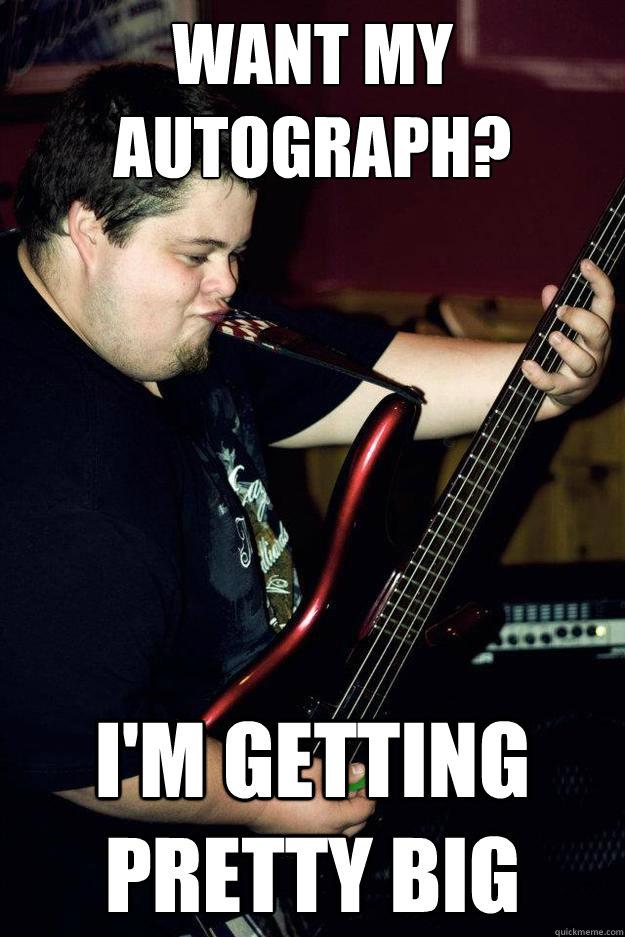 Want my autograph? I'm getting pretty big - Want my autograph? I'm getting pretty big  Bass-Shredding Bobby