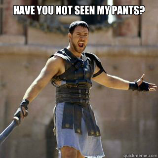Have you not seen my pants?  - Have you not seen my pants?   Are you not entertained