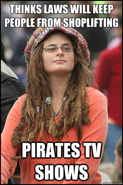 Thinks laws will keep people from shoplifting pirates tv shows - Thinks laws will keep people from shoplifting pirates tv shows  College Liberal