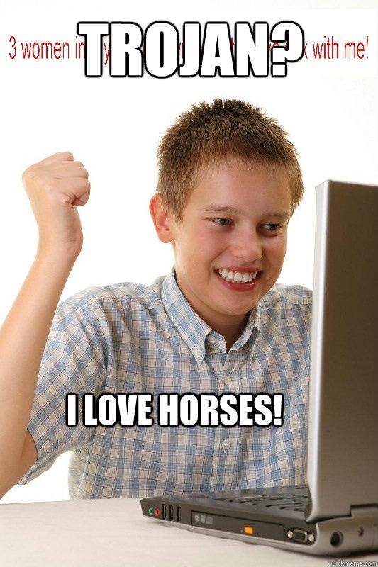 Trojan?  I love horses! - Trojan?  I love horses!  First Day On Internet Kid