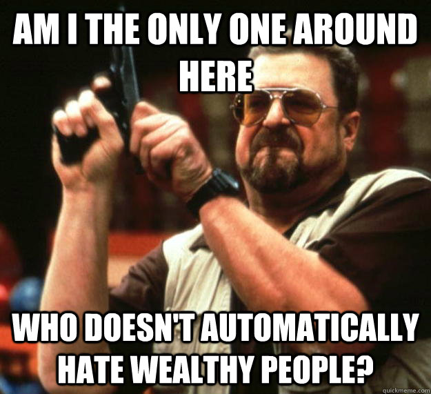 am I the only one around here who doesn't automatically hate wealthy people? - am I the only one around here who doesn't automatically hate wealthy people?  Angry Walter