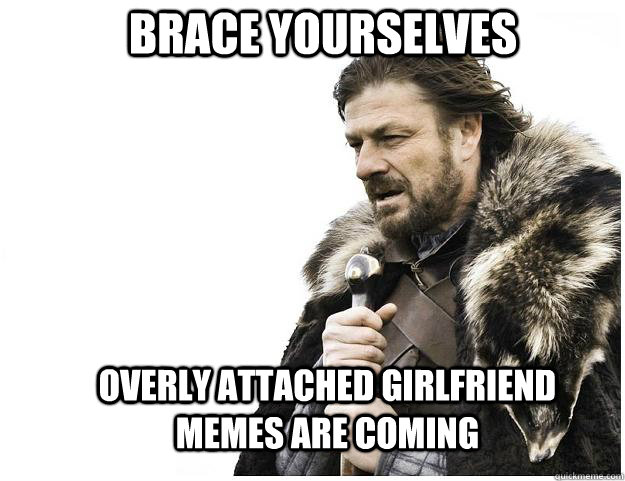 Brace yourselves overly attached girlfriend memes are coming - Brace yourselves overly attached girlfriend memes are coming  Imminent Ned