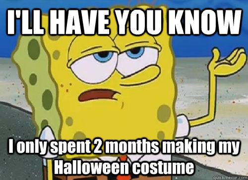 I'LL HAVE YOU KNOW  I only spent 2 months making my Halloween costume - I'LL HAVE YOU KNOW  I only spent 2 months making my Halloween costume  ILL HAVE YOU KNOW