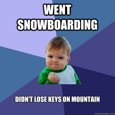 Went snowboarding Didn't lose keys on mountain - Went snowboarding Didn't lose keys on mountain  Success Kid