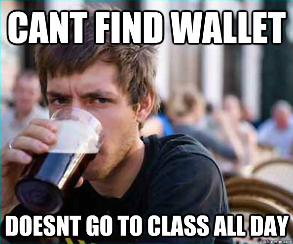 Cant find wallet Doesnt go to class all day - Cant find wallet Doesnt go to class all day  Lazy College Senior