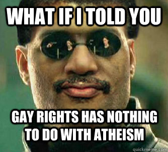What if i told you gay rights has nothing to do with atheism - What if i told you gay rights has nothing to do with atheism  Neil deGrasse Tysorpheus