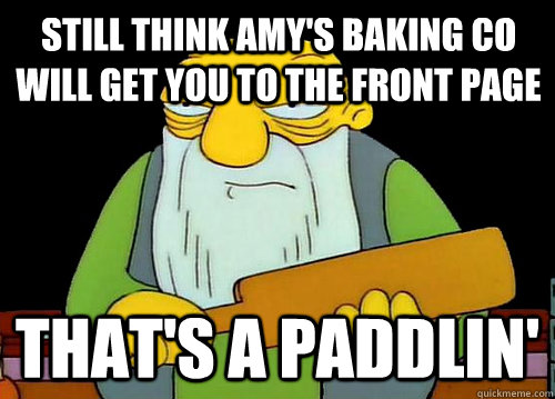 Still think Amy's Baking Co will get you to the front page That's a Paddlin' - Still think Amy's Baking Co will get you to the front page That's a Paddlin'  Thats a paddlin