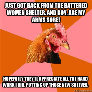 Just got back from the battered women shelter, and boy, are my arms sore! Hopefully they'll appreciate all the hard work I did, putting up those new shelves. - Just got back from the battered women shelter, and boy, are my arms sore! Hopefully they'll appreciate all the hard work I did, putting up those new shelves.  Anti-Joke Chicken