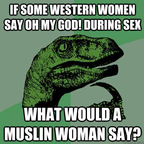 if some western women say oh my god! during sex what would a muslin woman say?  Philosoraptor