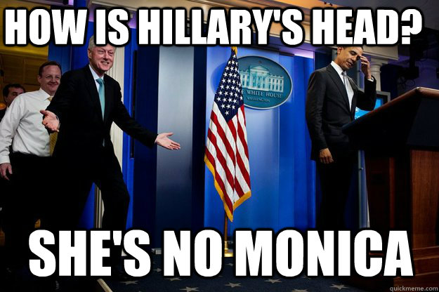 How is Hillary's head? She's no Monica - How is Hillary's head? She's no Monica  Inappropriate Timing Bill Clinton