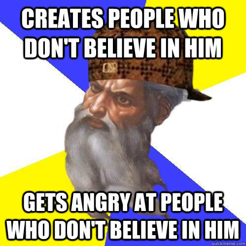 Creates people who don't believe in him gets angry at people who don't believe in him - Creates people who don't believe in him gets angry at people who don't believe in him  Scumbag Advice God