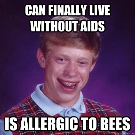 can finally live without AIDS is allergic to bees - can finally live without AIDS is allergic to bees  BadLuck Brian