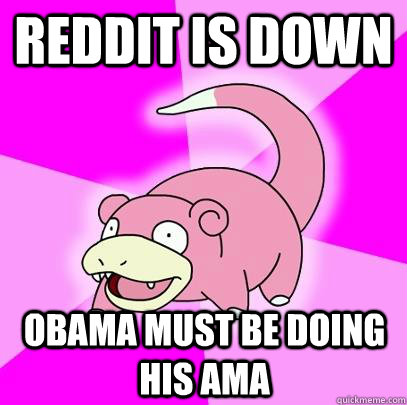Reddit is down Obama must be doing his AMA - Reddit is down Obama must be doing his AMA  Slowpoke