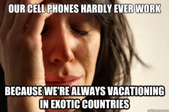 our cell phones hardly ever work because we're always vacationing in exotic countries - our cell phones hardly ever work because we're always vacationing in exotic countries  Misc