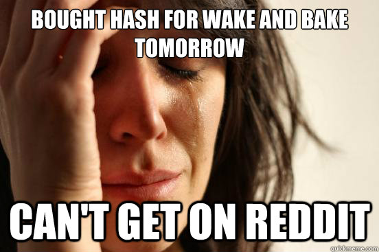 bought hash for wake and bake tomorrow can't get on reddit - bought hash for wake and bake tomorrow can't get on reddit  First World Problems