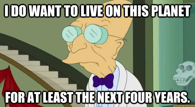 I do want to live on this planet for at least the next four years. - I do want to live on this planet for at least the next four years.  Futurama Professor