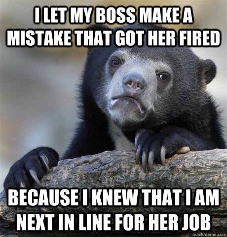I Let my boss make a mistake that got her fired because i knew that i am next in line for her job - I Let my boss make a mistake that got her fired because i knew that i am next in line for her job  Confession Bear