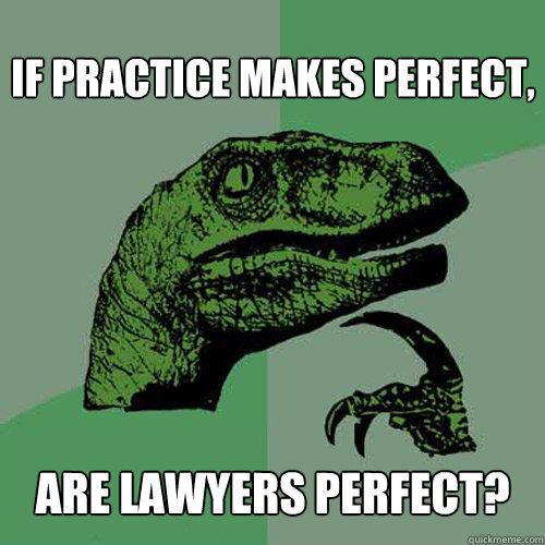 If practice makes perfect, are lawyers perfect? - If practice makes perfect, are lawyers perfect?  Philosoraptor