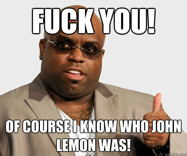 Fuck You! Of course I know who John Lemon was!
