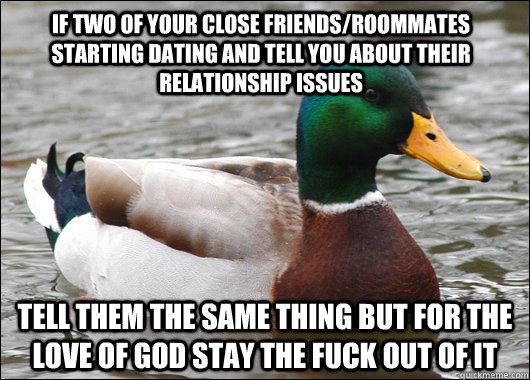 if two of your close friends/roommates starting dating and tell you about their relationship issues tell them the same thing but for the love of god stay the fuck out of it - if two of your close friends/roommates starting dating and tell you about their relationship issues tell them the same thing but for the love of god stay the fuck out of it  Actual Advice Mallard