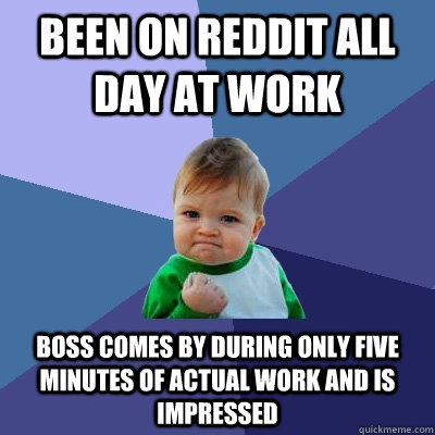 Been on Reddit all day at work Boss comes by during only five minutes of actual work and is impressed - Been on Reddit all day at work Boss comes by during only five minutes of actual work and is impressed  Success Kid