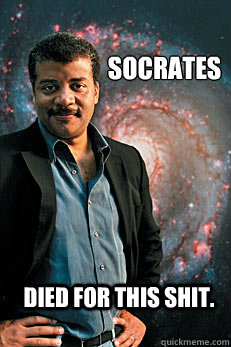 Socrates Died for this shit. - Socrates Died for this shit.  Neil deGrasse Tyson